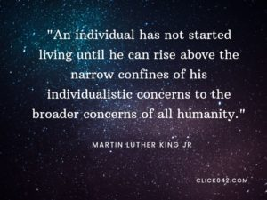 """An individual has not started living until he can rise above the narrow confines of his individualistic concerns to the broader concerns of all humanity."" Quotes by Martin Luther King Jr"
