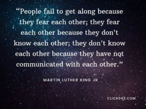 """People fail to get along because they fear each other; they fear each other because they don't know each other; they don't know each other because they have not communicated with each other."" Quotes by Martin Luther King"
